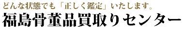 福島県で骨董品高価買取りに自信あり!「福島骨董品買取りセンター」